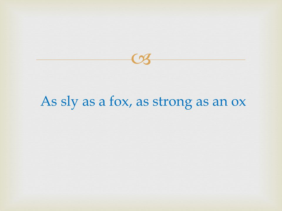 As sly as a fox, as strong as an ox