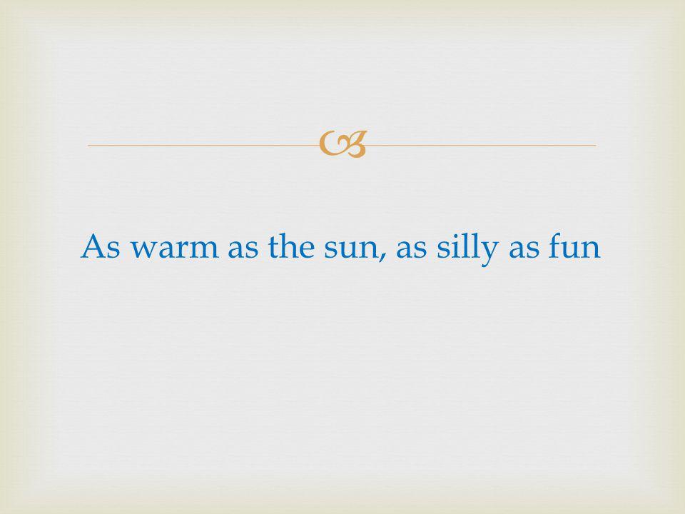 As warm as the sun, as silly as fun