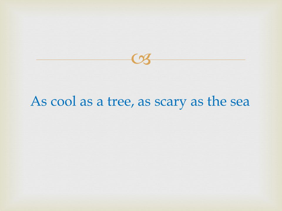 As cool as a tree, as scary as the sea