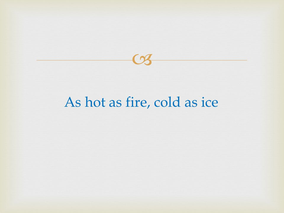 As hot as fire, cold as ice