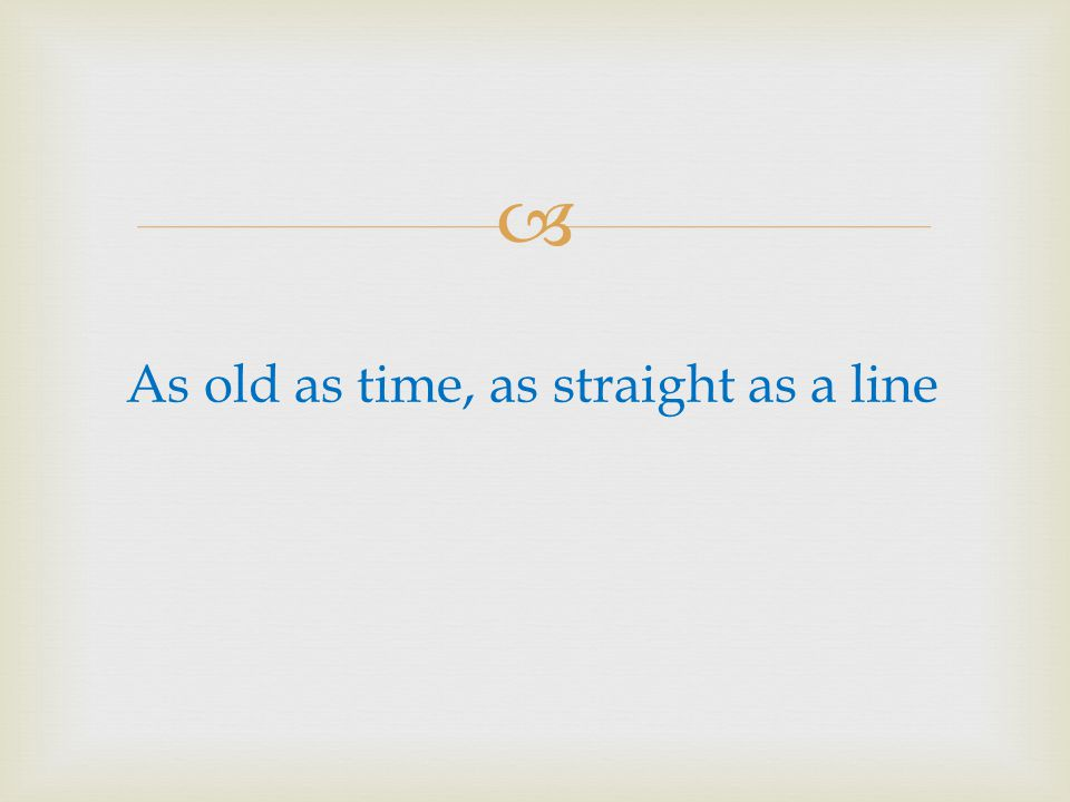 As old as time, as straight as a line
