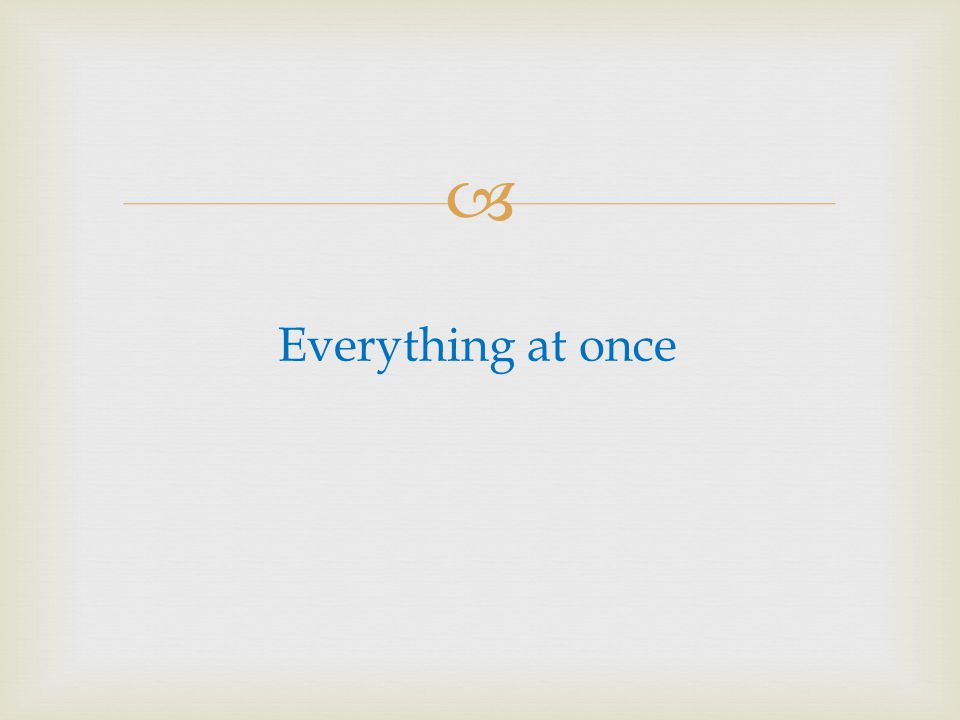 Everything at once