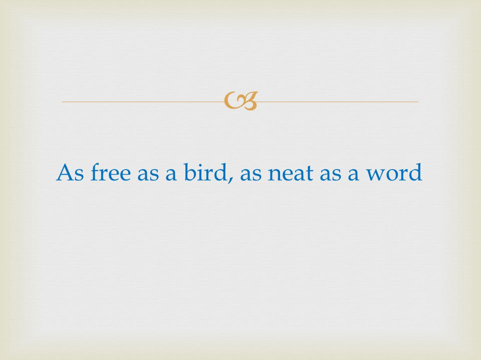 As free as a bird, as neat as a word