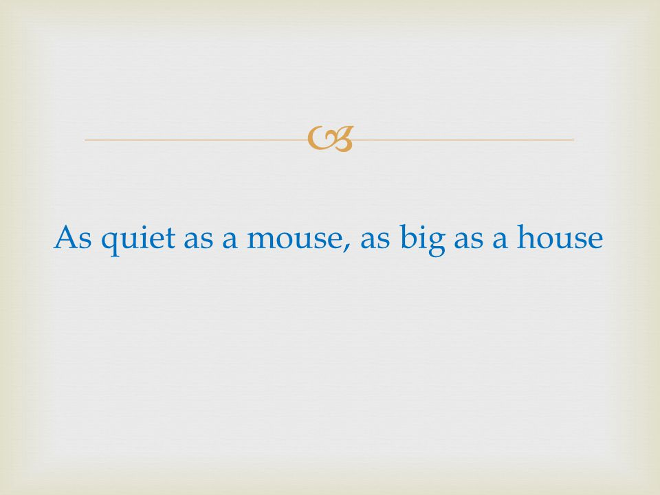 As quiet as a mouse, as big as a house