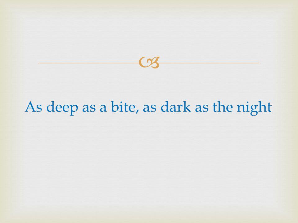 As deep as a bite, as dark as the night