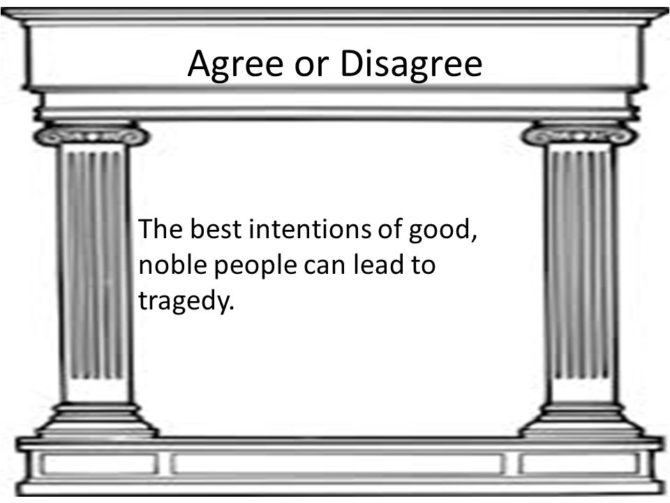 Agree or Disagree The best intentions of good, noble people can lead to tragedy.