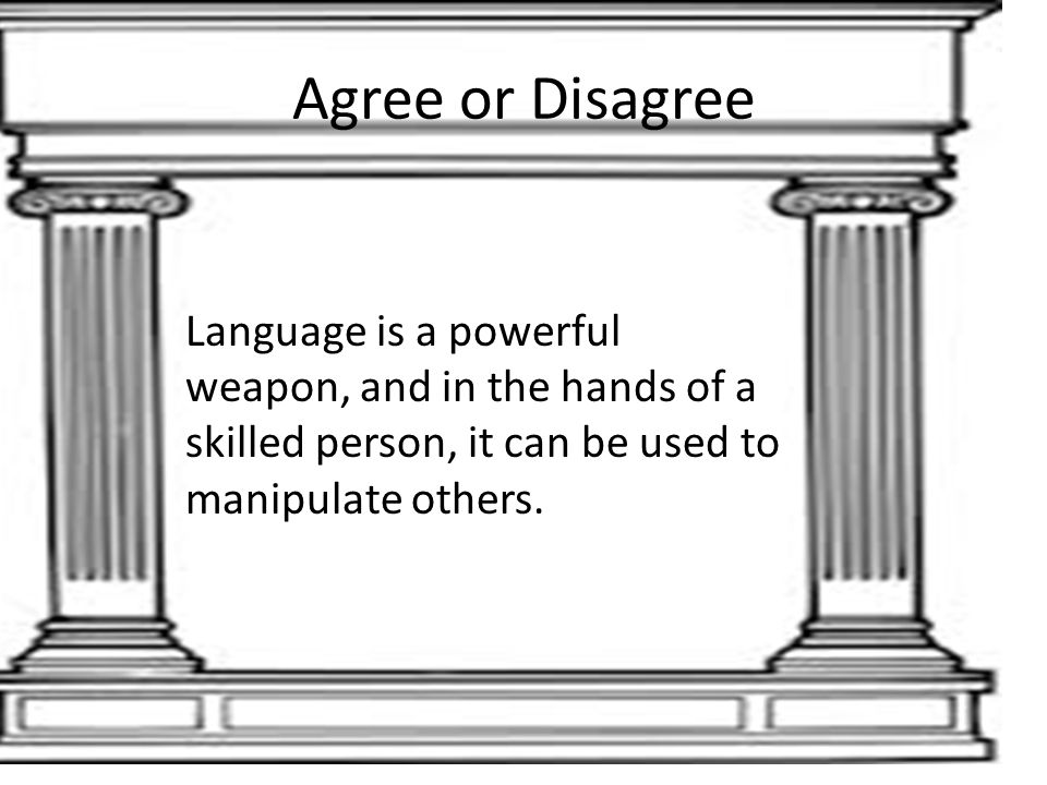 Agree or Disagree Language is a powerful weapon, and in the hands of a skilled person, it can be used to manipulate others.