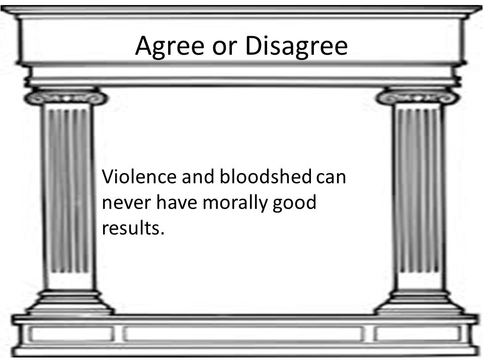 Agree or Disagree Violence and bloodshed can never have morally good results.
