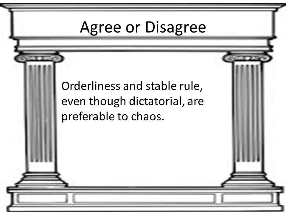 Agree or Disagree Orderliness and stable rule, even though dictatorial, are preferable to chaos.