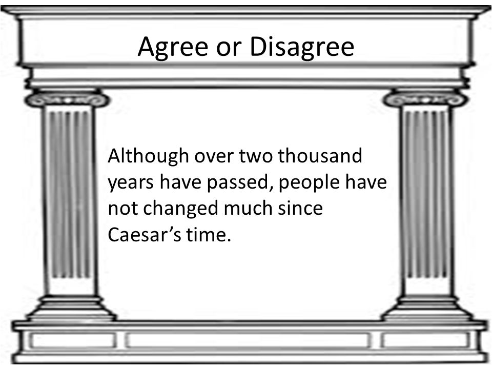 Agree or Disagree Although over two thousand years have passed, people have not changed much since Caesar's time.