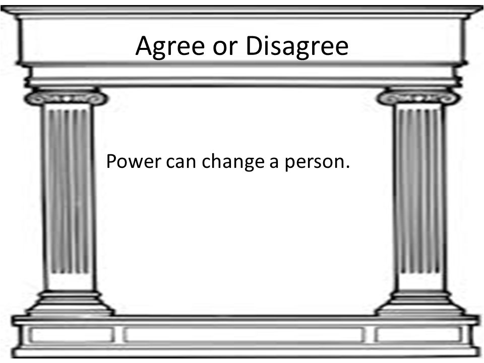 Agree or Disagree Power can change a person.