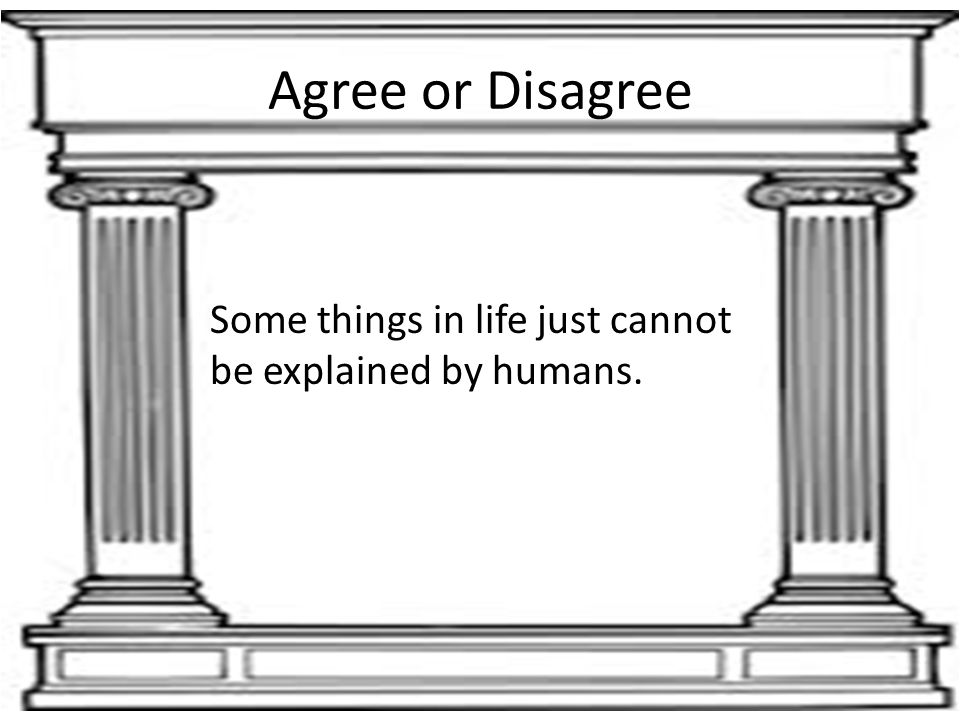 Agree or Disagree Some things in life just cannot be explained by humans.