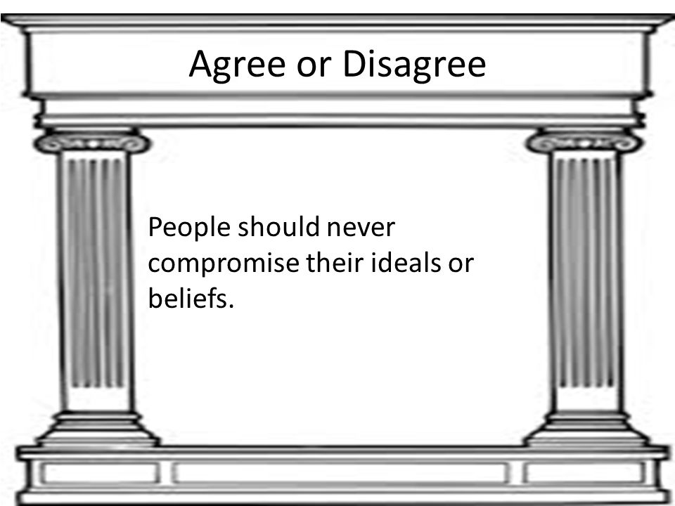 Agree or Disagree People should never compromise their ideals or beliefs.