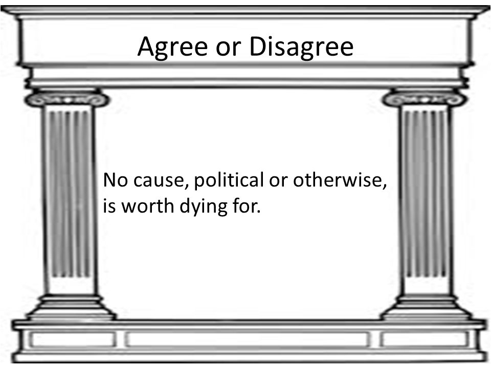 Agree or Disagree No cause, political or otherwise, is worth dying for.