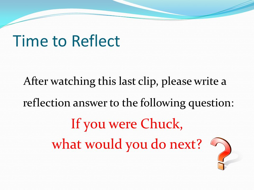 Time to Reflect If you were Chuck, what would you do next