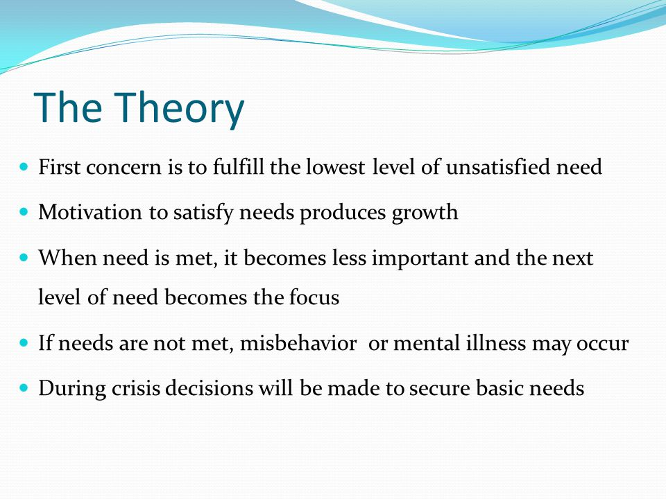 The Theory First concern is to fulfill the lowest level of unsatisfied need. Motivation to satisfy needs produces growth.