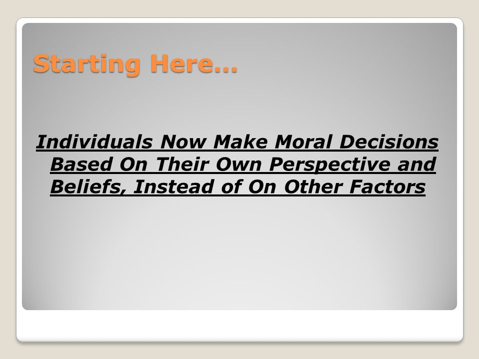 Starting Here… Individuals Now Make Moral Decisions Based On Their Own Perspective and Beliefs, Instead of On Other Factors.