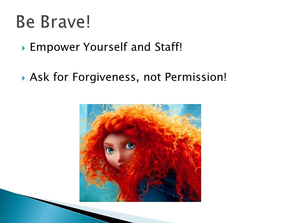 Be Brave! Empower Yourself and Staff!