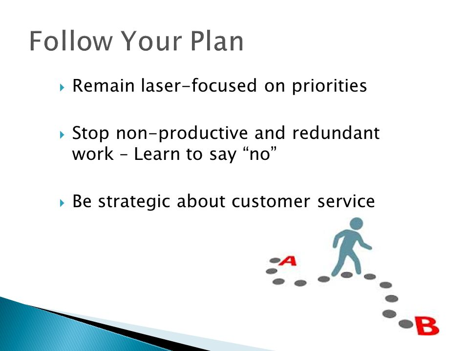 Follow Your Plan Remain laser-focused on priorities