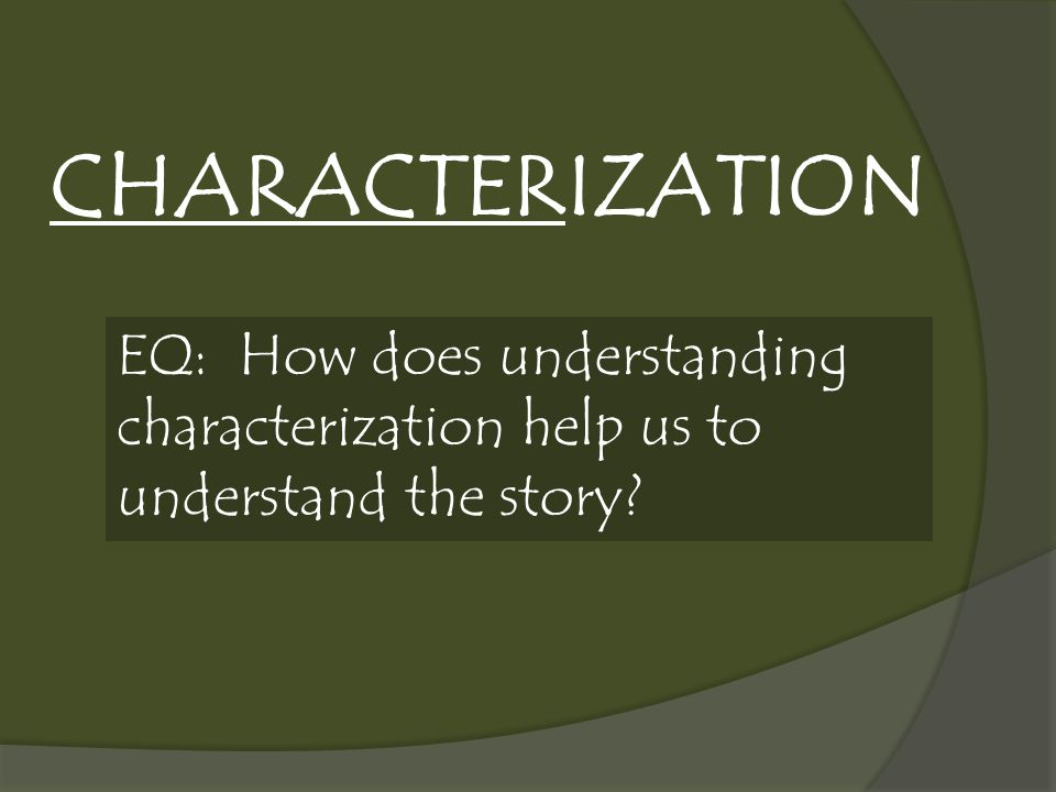 CHARACTERIZATION EQ: How does understanding characterization help us to understand the story