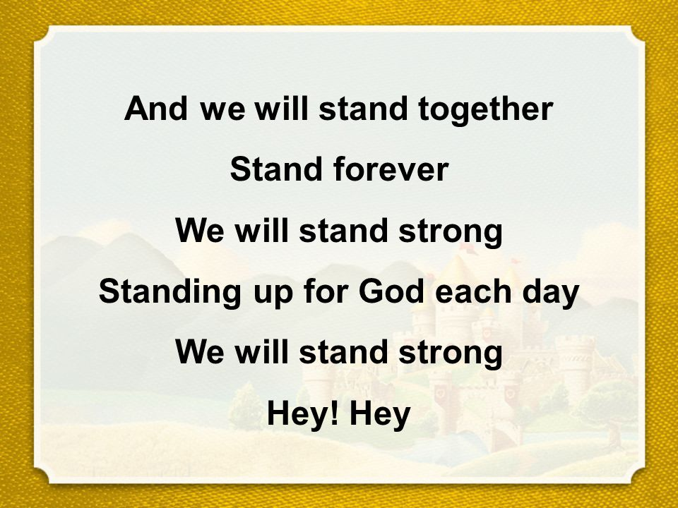 And we will stand together Stand forever We will stand strong Standing up for God each day We will stand strong Hey.