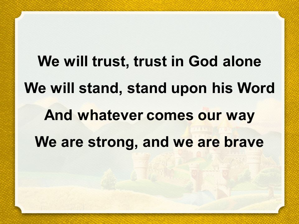 We will trust, trust in God alone We will stand, stand upon his Word And whatever comes our way We are strong, and we are brave
