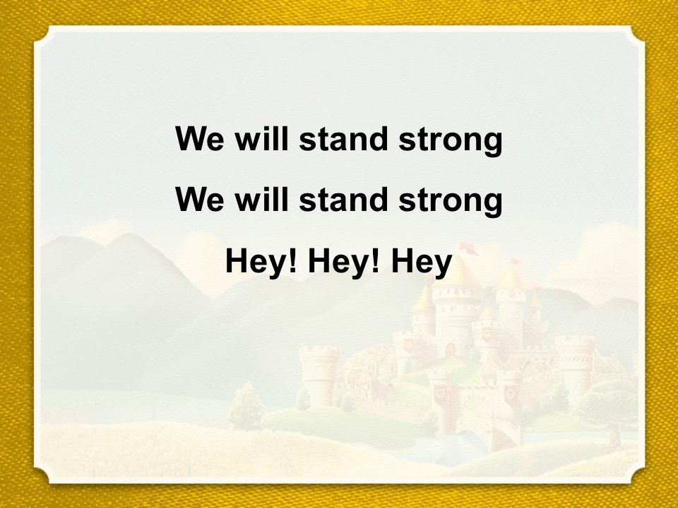 We will stand strong We will stand strong Hey! Hey! Hey