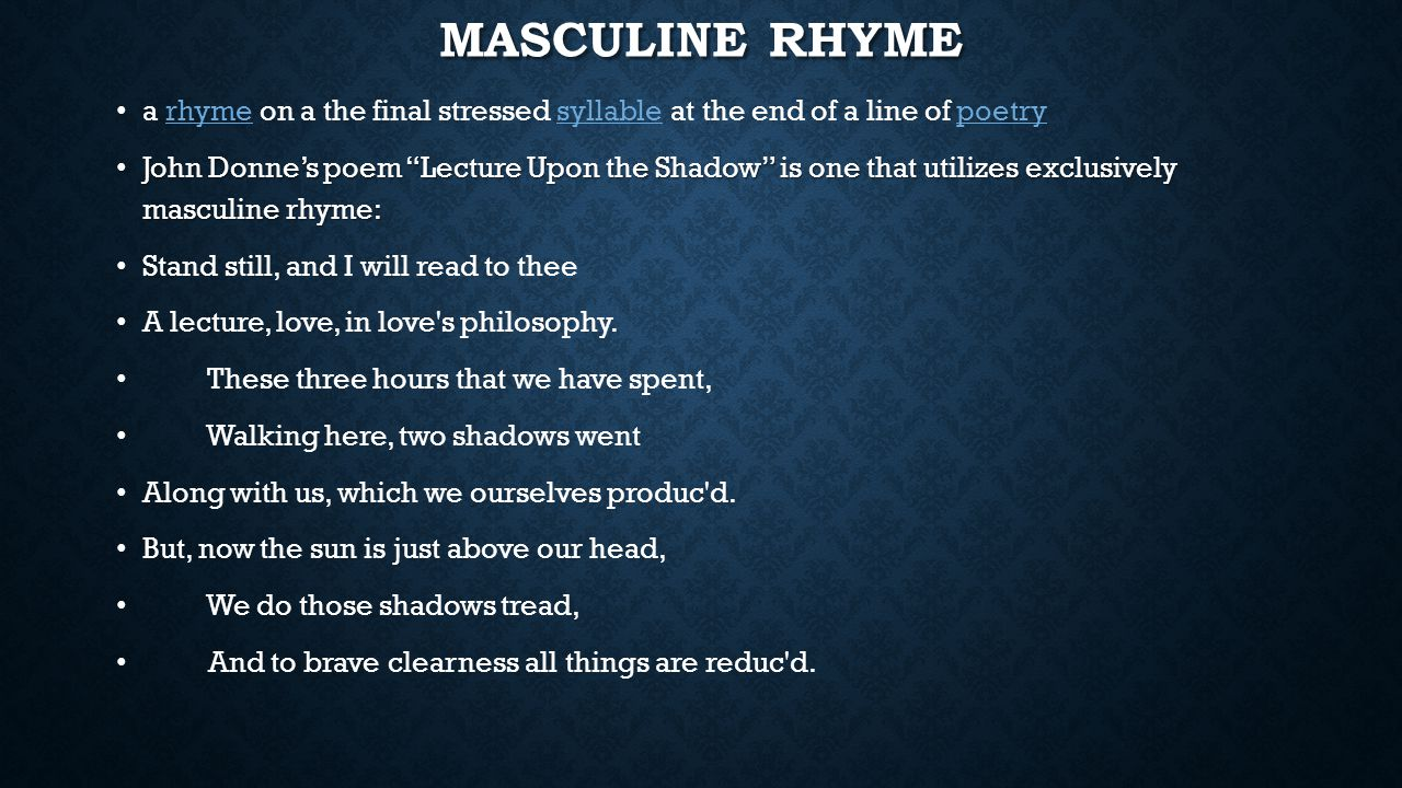 Masculine rhyme a rhyme on a the final stressed syllable at the end of a line of poetry.