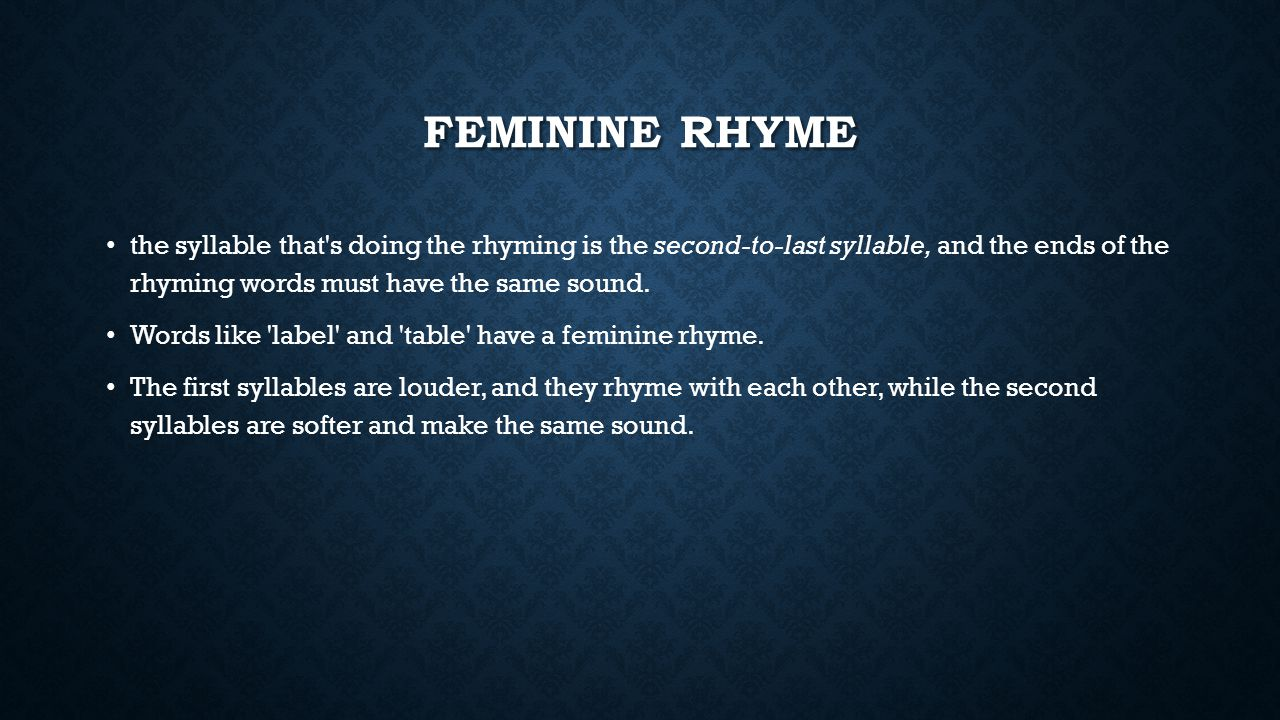 Feminine rhyme the syllable that s doing the rhyming is the second-to-last syllable, and the ends of the rhyming words must have the same sound.