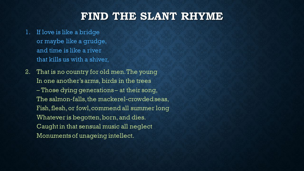 Find the slant rhyme If love is like a bridge or maybe like a grudge, and time is like a river that kills us with a shiver,