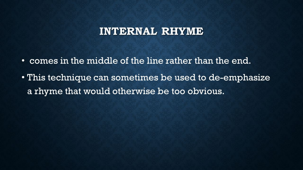 Internal rhyme comes in the middle of the line rather than the end.