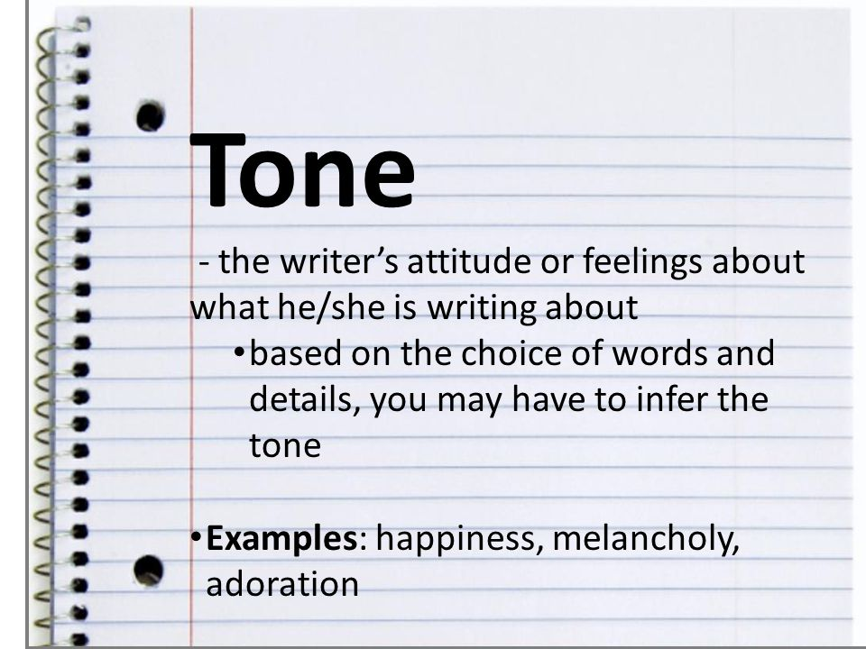 Tone - the writer's attitude or feelings about what he/she is writing about.