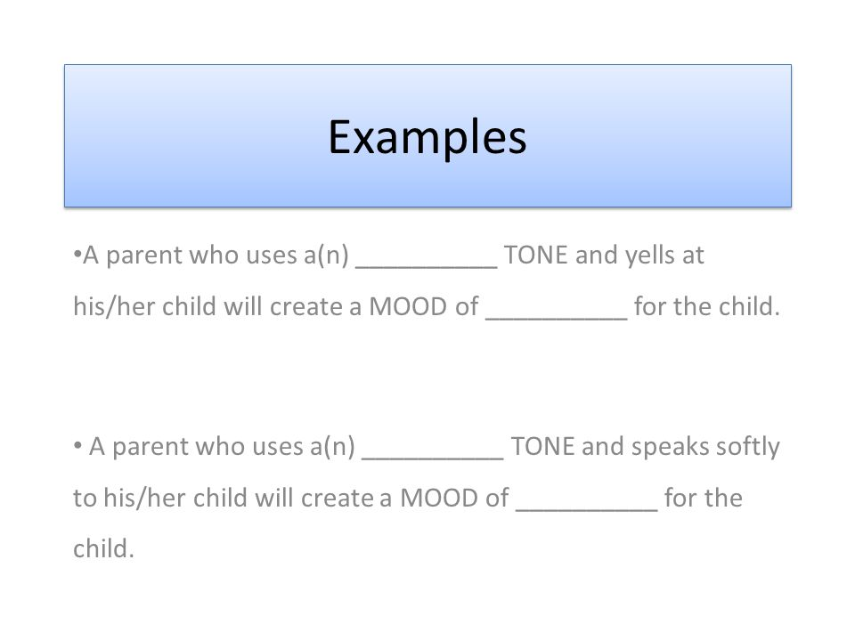 Examples A parent who uses a(n) __________ TONE and yells at his/her child will create a MOOD of __________ for the child.