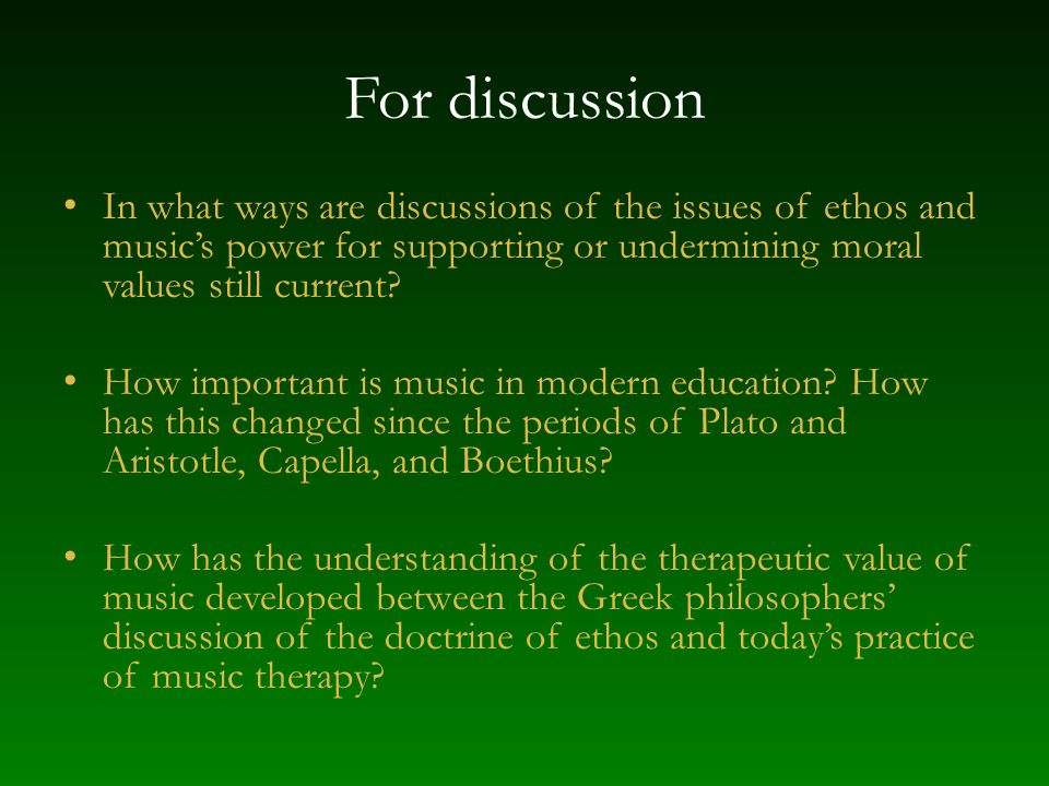For discussion In what ways are discussions of the issues of ethos and music's power for supporting or undermining moral values still current