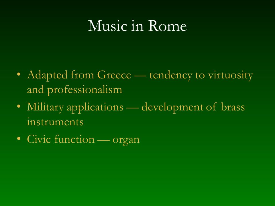 Music in Rome Adapted from Greece — tendency to virtuosity and professionalism. Military applications — development of brass instruments.