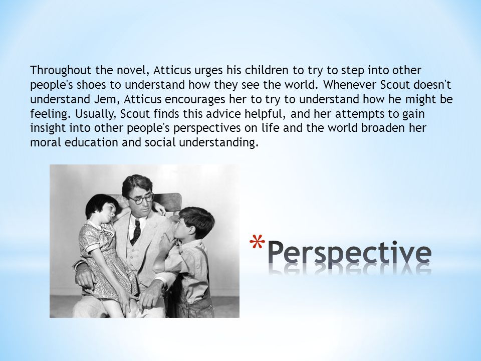 Throughout the novel, Atticus urges his children to try to step into other people s shoes to understand how they see the world. Whenever Scout doesn t understand Jem, Atticus encourages her to try to understand how he might be feeling. Usually, Scout finds this advice helpful, and her attempts to gain insight into other people s perspectives on life and the world broaden her moral education and social understanding.