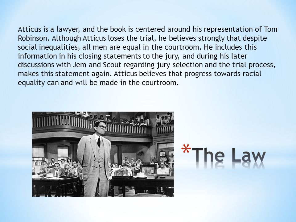 Atticus is a lawyer, and the book is centered around his representation of Tom Robinson. Although Atticus loses the trial, he believes strongly that despite social inequalities, all men are equal in the courtroom. He includes this information in his closing statements to the jury, and during his later discussions with Jem and Scout regarding jury selection and the trial process, makes this statement again. Atticus believes that progress towards racial equality can and will be made in the courtroom.