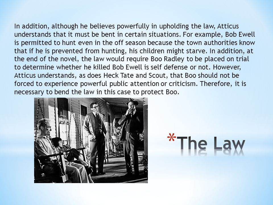 In addition, although he believes powerfully in upholding the law, Atticus understands that it must be bent in certain situations. For example, Bob Ewell is permitted to hunt even in the off season because the town authorities know that if he is prevented from hunting, his children might starve. In addition, at the end of the novel, the law would require Boo Radley to be placed on trial to determine whether he killed Bob Ewell is self defense or not. However, Atticus understands, as does Heck Tate and Scout, that Boo should not be forced to experience powerful public attention or criticism. Therefore, it is necessary to bend the law in this case to protect Boo.