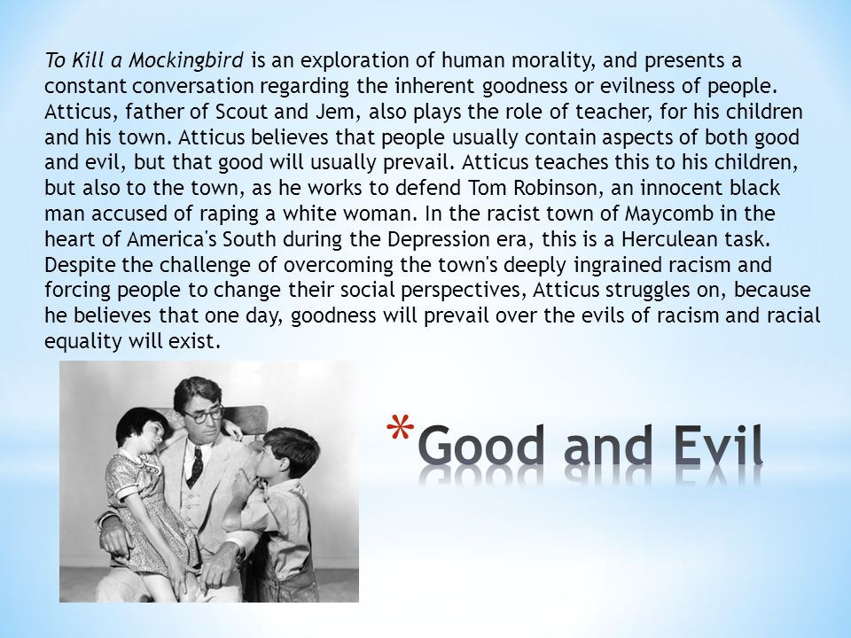 To Kill a Mockingbird is an exploration of human morality, and presents a constant conversation regarding the inherent goodness or evilness of people. Atticus, father of Scout and Jem, also plays the role of teacher, for his children and his town. Atticus believes that people usually contain aspects of both good and evil, but that good will usually prevail. Atticus teaches this to his children, but also to the town, as he works to defend Tom Robinson, an innocent black man accused of raping a white woman. In the racist town of Maycomb in the heart of America s South during the Depression era, this is a Herculean task. Despite the challenge of overcoming the town s deeply ingrained racism and forcing people to change their social perspectives, Atticus struggles on, because he believes that one day, goodness will prevail over the evils of racism and racial equality will exist.