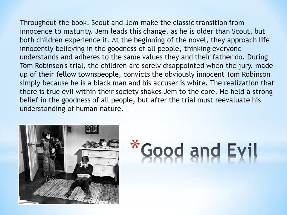 Throughout the book, Scout and Jem make the classic transition from innocence to maturity. Jem leads this change, as he is older than Scout, but both children experience it. At the beginning of the novel, they approach life innocently believing in the goodness of all people, thinking everyone understands and adheres to the same values they and their father do. During Tom Robinson s trial, the children are sorely disappointed when the jury, made up of their fellow townspeople, convicts the obviously innocent Tom Robinson simply because he is a black man and his accuser is white. The realization that there is true evil within their society shakes Jem to the core. He held a strong belief in the goodness of all people, but after the trial must reevaluate his understanding of human nature.