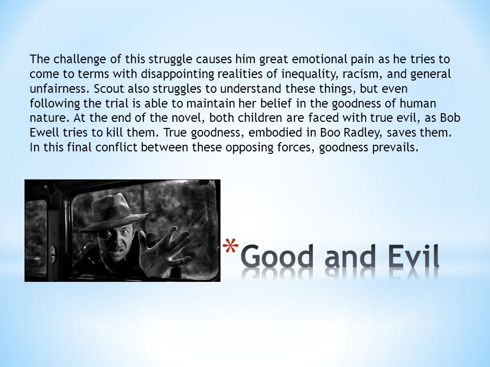 The challenge of this struggle causes him great emotional pain as he tries to come to terms with disappointing realities of inequality, racism, and general unfairness. Scout also struggles to understand these things, but even following the trial is able to maintain her belief in the goodness of human nature. At the end of the novel, both children are faced with true evil, as Bob Ewell tries to kill them. True goodness, embodied in Boo Radley, saves them. In this final conflict between these opposing forces, goodness prevails.