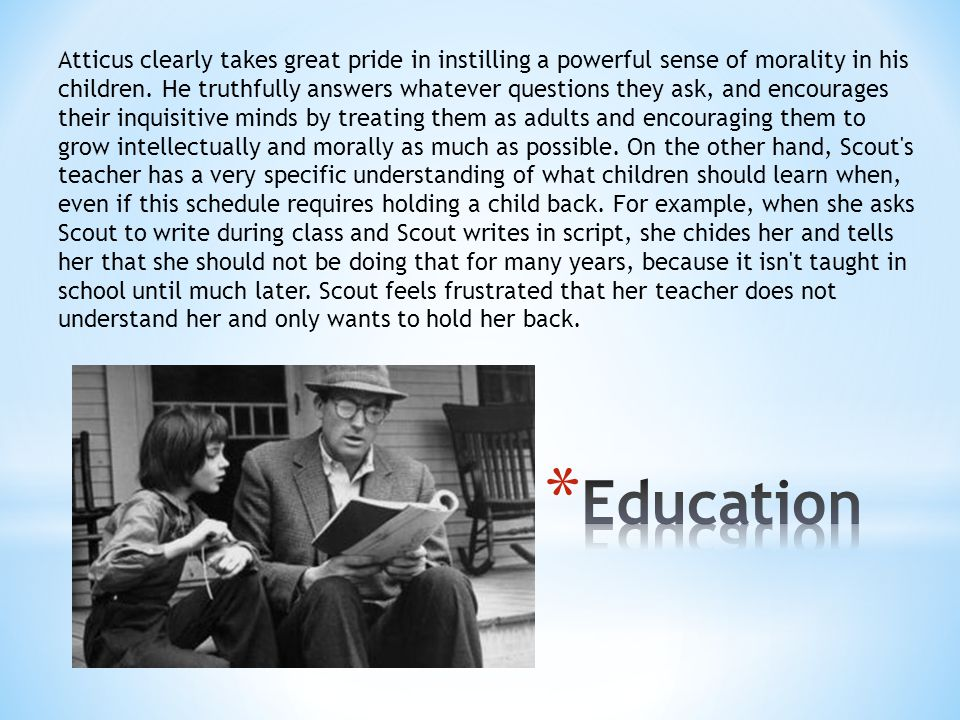 Atticus clearly takes great pride in instilling a powerful sense of morality in his children. He truthfully answers whatever questions they ask, and encourages their inquisitive minds by treating them as adults and encouraging them to grow intellectually and morally as much as possible. On the other hand, Scout s teacher has a very specific understanding of what children should learn when, even if this schedule requires holding a child back. For example, when she asks Scout to write during class and Scout writes in script, she chides her and tells her that she should not be doing that for many years, because it isn t taught in school until much later. Scout feels frustrated that her teacher does not understand her and only wants to hold her back.