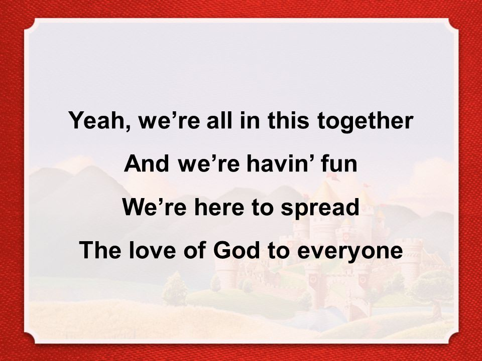 Yeah, we're all in this together And we're havin' fun We're here to spread The love of God to everyone