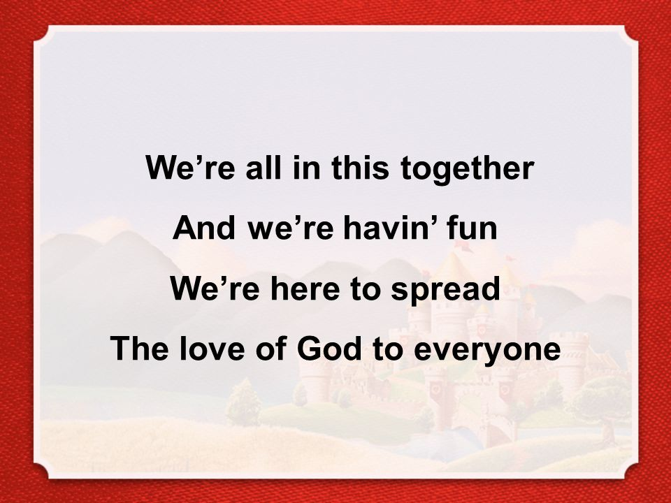 We're all in this together And we're havin' fun We're here to spread The love of God to everyone