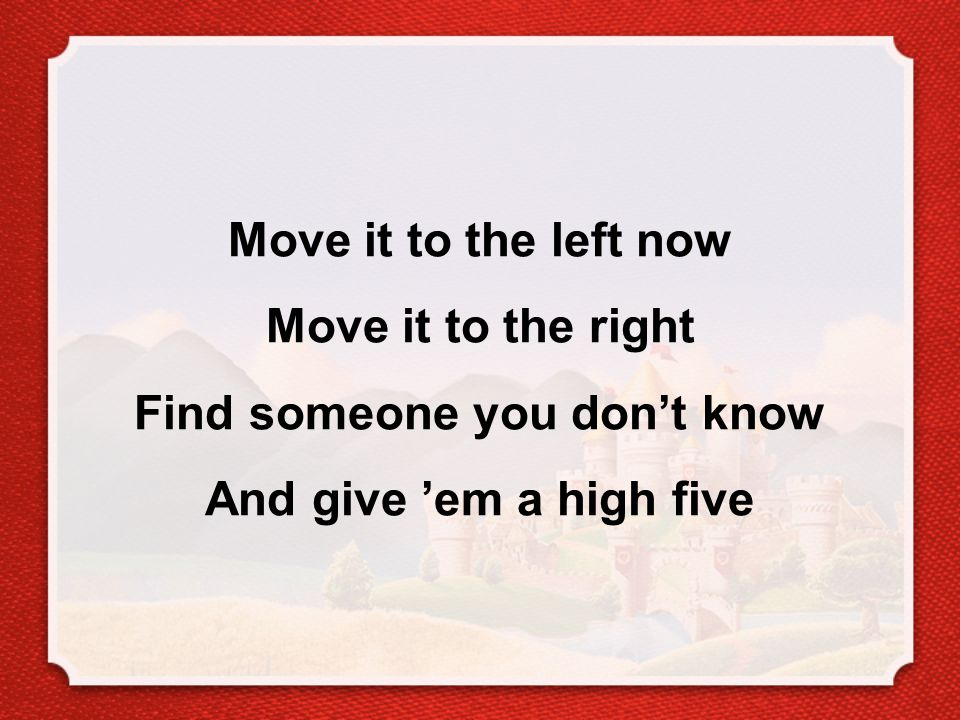 Move it to the left now Move it to the right Find someone you don't know And give 'em a high five