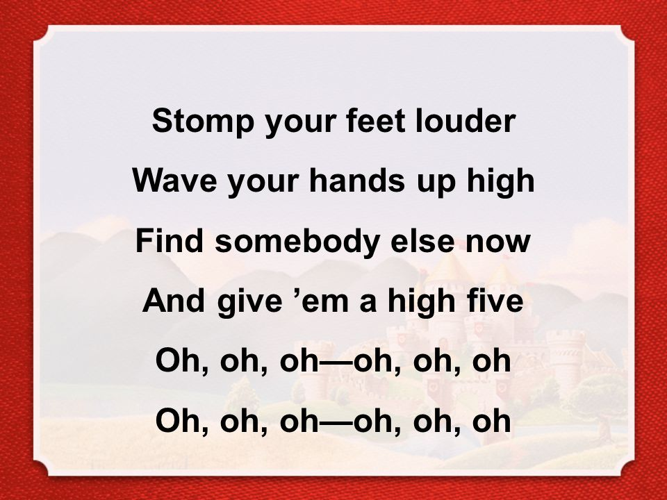 Stomp your feet louder Wave your hands up high Find somebody else now And give 'em a high five Oh, oh, oh—oh, oh, oh Oh, oh, oh—oh, oh, oh