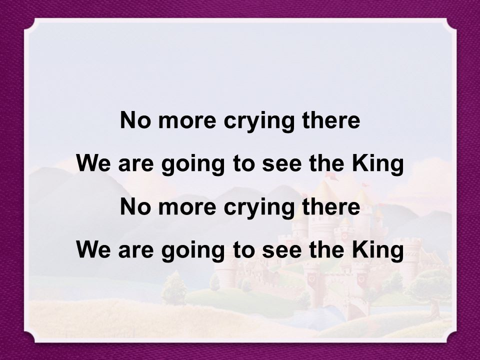 No more crying there We are going to see the King No more crying there We are going to see the King