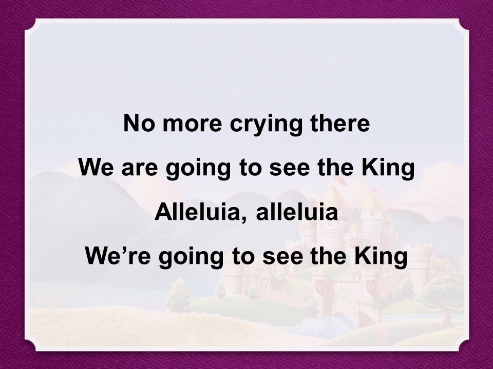 No more crying there We are going to see the King Alleluia, alleluia We're going to see the King