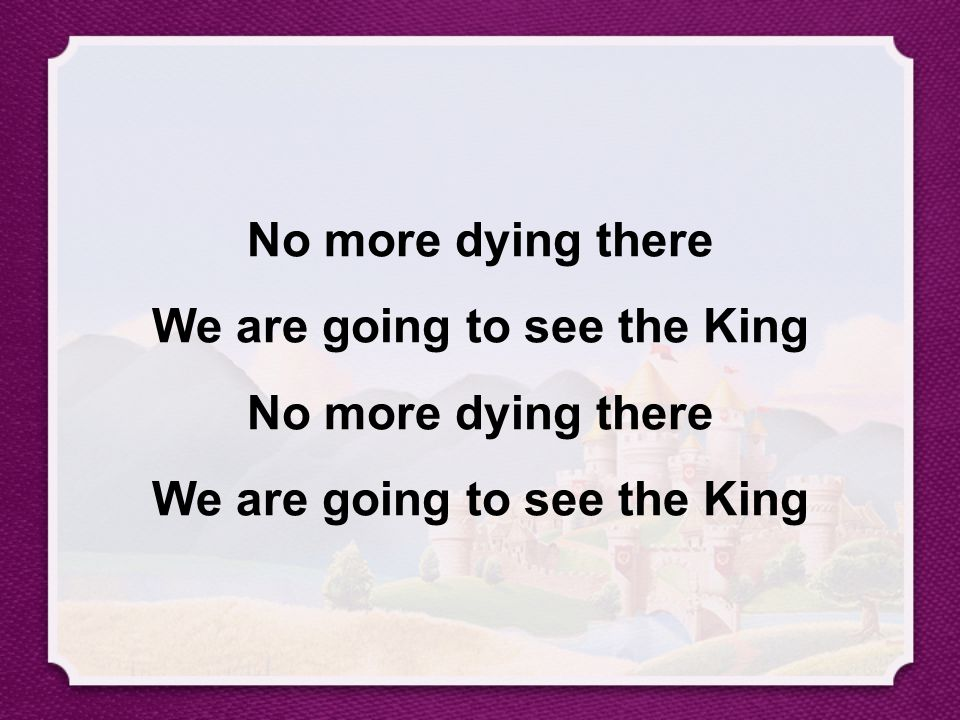 No more dying there We are going to see the King No more dying there We are going to see the King