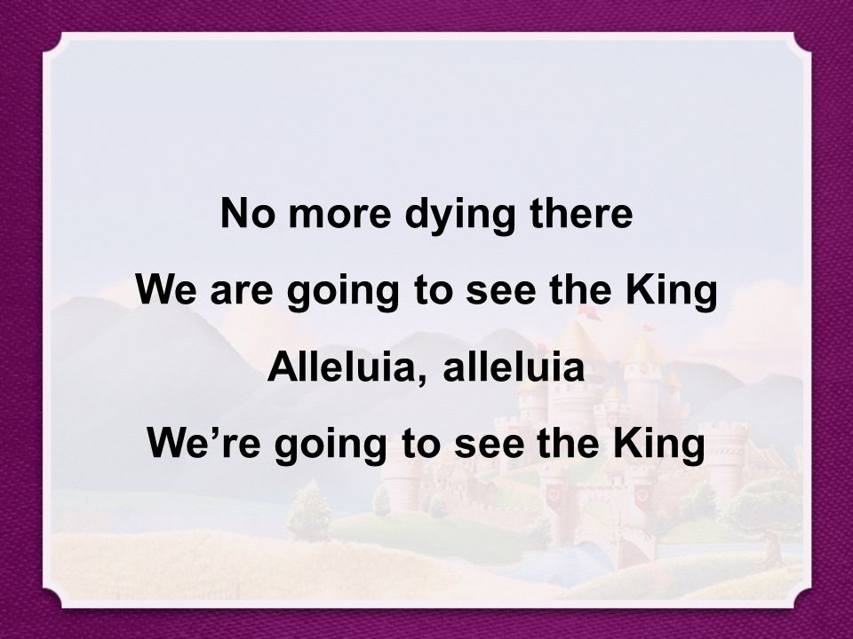 No more dying there We are going to see the King Alleluia, alleluia We're going to see the King